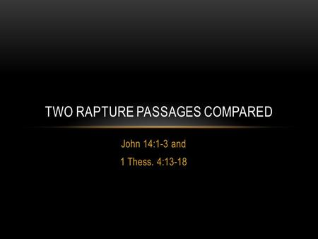 John 14:1-3 and 1 Thess. 4:13-18 TWO RAPTURE PASSAGES COMPARED.