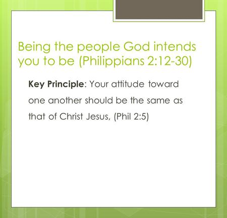 Being the people God intends you to be (Philippians 2:12-30) Key Principle : Your attitude toward one another should be the same as that of Christ Jesus,