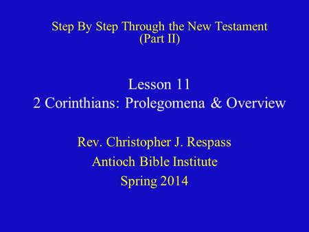 Lesson 11 2 Corinthians: Prolegomena & Overview Rev. Christopher J. Respass Antioch Bible Institute Spring 2014 Step By Step Through the New Testament.