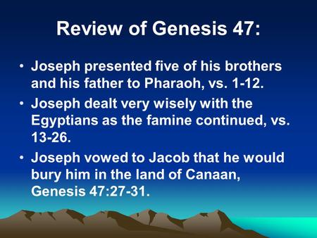 Review of Genesis 47: Joseph presented five of his brothers and his father to Pharaoh, vs. 1-12. Joseph dealt very wisely with the Egyptians as the famine.