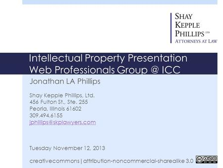 Intellectual Property Presentation Web Professionals ICC Jonathan LA Phillips Shay Kepple Phillips, Ltd. 456 Fulton St., Ste. 255 Peoria, Illinois.