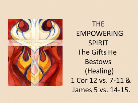 THE EMPOWERING SPIRIT The Gifts He Bestows (Healing) 1 Cor 12 vs. 7-11 & James 5 vs. 14-15.