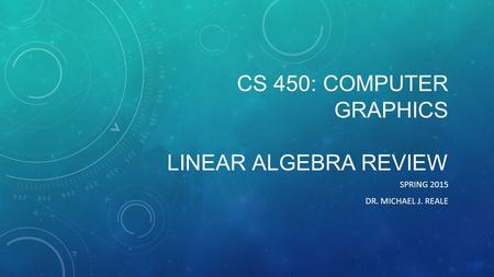 CS 450: COMPUTER GRAPHICS LINEAR ALGEBRA REVIEW SPRING 2015 DR. MICHAEL J. REALE.