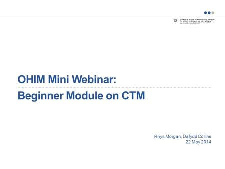 OHIM Mini Webinar: Beginner Module on CTM Rhys Morgan, Dafydd Collins 22 May 2014.
