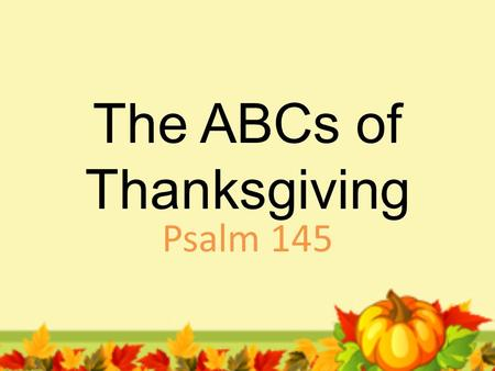 The ABCs of Thanksgiving Psalm 145. A. Exalt Your God the King 1.Humble yourself before Him v. 1,2.
