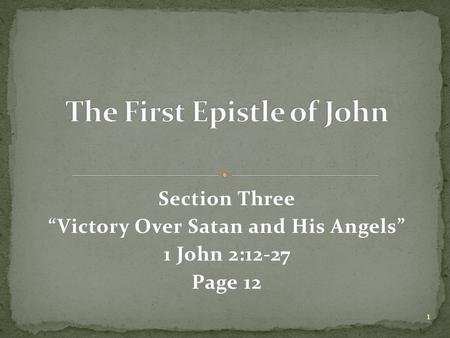 "Section Three ""Victory Over Satan and His Angels"" 1 John 2:12-27 Page 12 1."