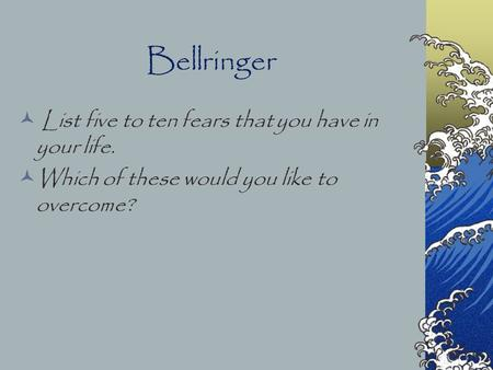 Bellringer List five to ten fears that you have in your life. Which of these would you like to overcome?