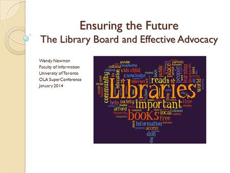 Ensuring the Future The Library Board and Effective Advocacy Wendy Newman Faculty of Information University of Toronto OLA SuperConference January 2014.