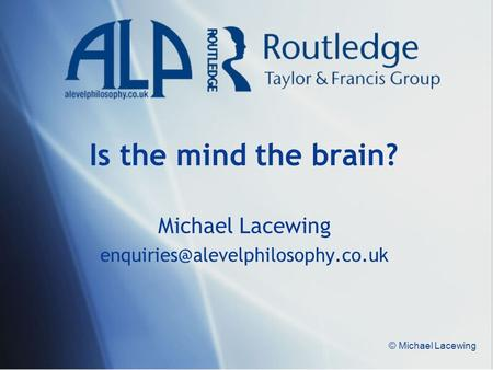 Michael Lacewing enquiries@alevelphilosophy.co.uk Is the mind the brain? Michael Lacewing enquiries@alevelphilosophy.co.uk © Michael Lacewing.