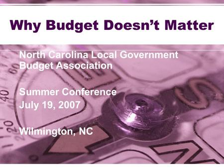 Why Budget Doesn't Matter North Carolina Local Government Budget Association Summer Conference July 19, 2007 Wilmington, NC.