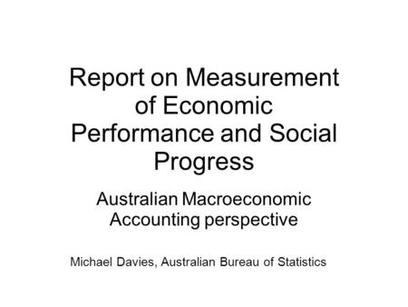 Report on Measurement of Economic Performance and Social Progress Australian Macroeconomic Accounting perspective Michael Davies, Australian Bureau of.