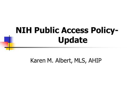 NIH Public Access Policy- Update Karen M. Albert, MLS, AHIP.