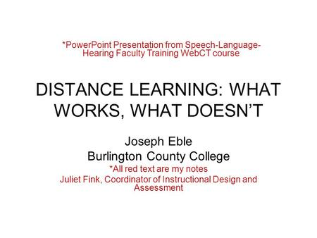 DISTANCE LEARNING: WHAT WORKS, WHAT DOESN'T Joseph Eble Burlington County College *All red text are my notes Juliet Fink, Coordinator of Instructional.