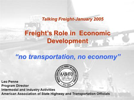 "Freight's Role in Economic Development ""no transportation, no economy"" Leo Penne Program Director Intermodal and Industry Activities American Association."