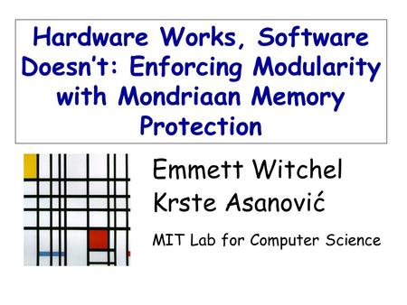Emmett Witchel Krste Asanović MIT Lab for Computer Science Hardware Works, Software Doesn't: Enforcing Modularity with Mondriaan Memory Protection.