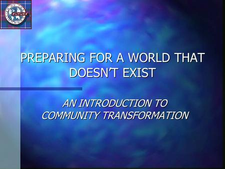 PREPARING FOR A WORLD THAT DOESN'T EXIST AN INTRODUCTION TO COMMUNITY TRANSFORMATION.