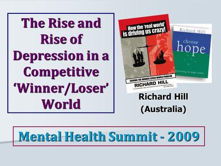 The Rise and Rise of Depression in a Competitive 'Winner/Loser' World Richard Hill (Australia) Mental Health Summit - 2009.