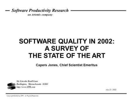 SOFTWARE QUALITY IN 2002: A SURVEY OF THE STATE OF THE ART Copyright © 2002 by SPR. All Rights Reserved. Software Productivity Research an Artemis company.