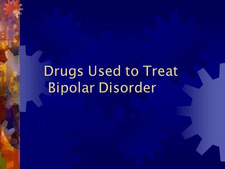 Drugs Used to Treat Bipolar Disorder Background Information  Episodes of Mania and Depression  Intervention when mood swings are severe, disrupt life.