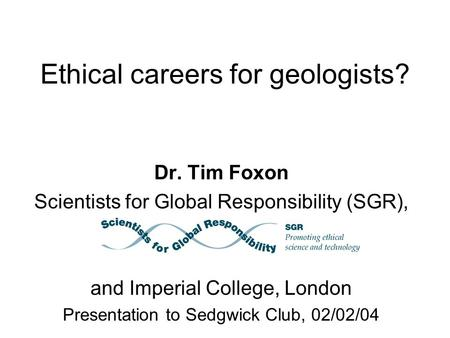 Ethical careers for geologists? Dr. Tim Foxon Scientists for Global Responsibility (SGR), and Imperial College, London Presentation to Sedgwick Club, 02/02/04.