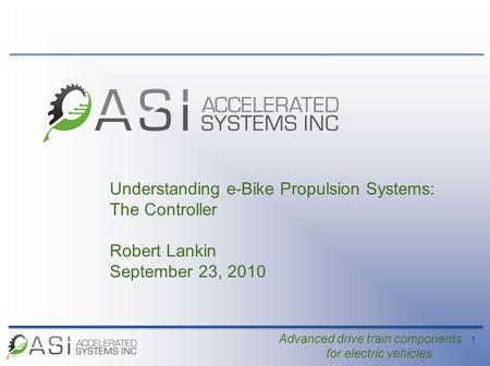 1 Advanced drive train components for electric vehicles Understanding e-Bike Propulsion Systems: The Controller Robert Lankin September 23, 2010.