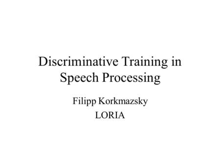 Discriminative Training in Speech Processing Filipp Korkmazsky LORIA.