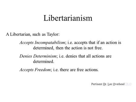 Libertarianism A Libertarian, such as Taylor: Accepts Incompatabilism; i.e. accepts that if an action is determined, then the action is not free. Denies.
