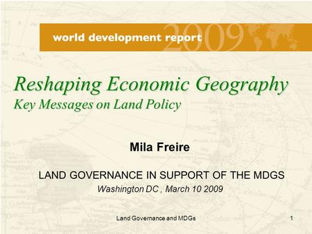 1 Mila Freire LAND GOVERNANCE IN SUPPORT OF THE MDGS Washington DC, March 10 2009 Reshaping Economic Geography Key Messages on Land Policy Land Governance.