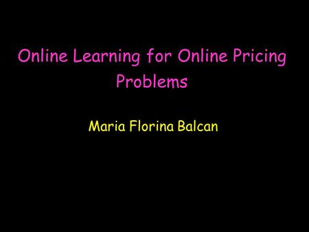 Online Learning for Online Pricing Problems Maria Florina Balcan.