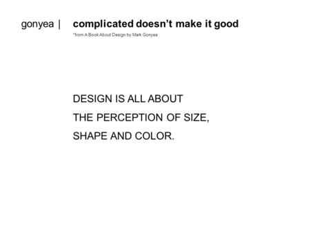 Gonyea |complicated doesn't make it good *from A Book About Design by Mark Gonyea DESIGN IS ALL ABOUT THE PERCEPTION OF SIZE, SHAPE AND COLOR.