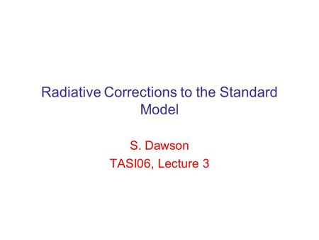 Radiative Corrections to the Standard Model S. Dawson TASI06, Lecture 3.
