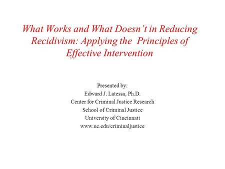 What Works and What Doesn't in Reducing Recidivism: Applying the Principles of Effective Intervention Presented by: Edward J. Latessa, Ph.D. Center for.