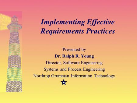 27-Feb-01 1 Implementing Effective Requirements Practices Presented by Dr. Ralph R. Young Director, Software Engineering Systems and Process Engineering.