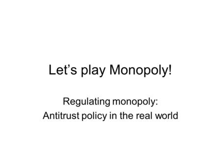 Let's play Monopoly! Regulating monopoly: Antitrust policy in the real world.