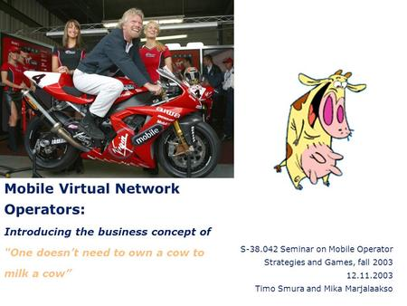 "Mobile Virtual Network Operators: Introducing the business concept of One doesn't need to own a cow to milk a cow"" S-38.042 Seminar on Mobile Operator."