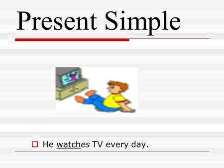 Present Simple  He watches TV every day.. Present Simple  Use Use  Signal words Signal words  Affirmative sentences Affirmative sentences  Negative.