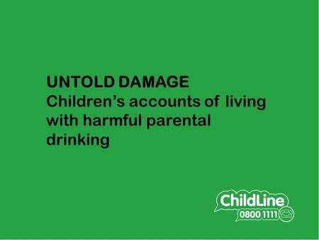 UNTOLD DAMAGE Children's accounts of living with harmful parental drinking Collaborative research SHAAP/ ChildLine in Scotland to explore what children.