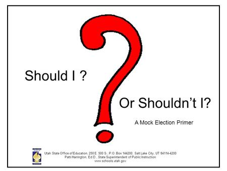 Should I ? Or Shouldn't I? A Mock Election Primer Utah State Office of Education, 250 E. 500 S., P.O. Box 144200, Salt Lake City, UT 84114-4200 Patti Harrington,