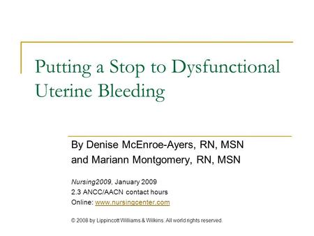 Putting a Stop to Dysfunctional Uterine Bleeding By Denise McEnroe-Ayers, RN, MSN and Mariann Montgomery, RN, MSN Nursing2009, January 2009 2.3 ANCC/AACN.