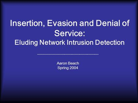 Insertion, Evasion and Denial of Service: Eluding Network Intrusion Detection ------------------------------------------------ Aaron Beach Spring 2004.