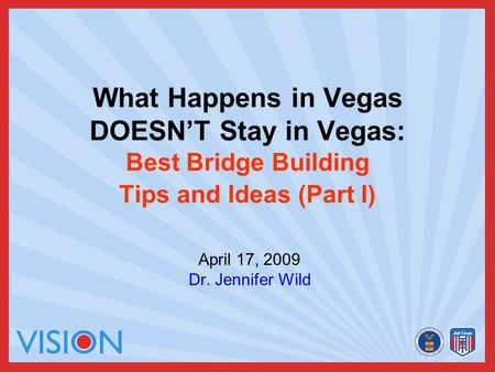 What Happens in Vegas DOESN'T Stay in Vegas: Best Bridge Building Tips and Ideas (Part I) April 17, 2009 Dr. Jennifer Wild.