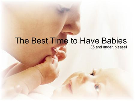 The Best Time to Have Babies 35 and under, please!