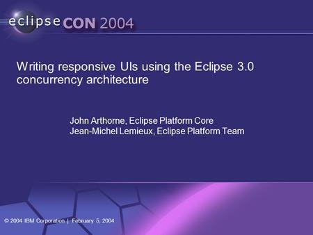 © 2004 IBM Corporation | February 5, 2004 John Arthorne, Eclipse Platform Core Jean-Michel Lemieux, Eclipse Platform Team Writing responsive UIs using.