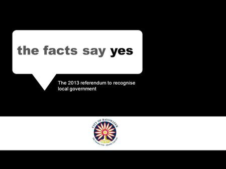 The facts say YES The 2013 referendum to recognise local government the facts say yes The 2013 referendum to recognise local government.