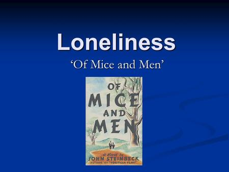 Loneliness 'Of Mice and Men'. Why is loneliness a strong theme in the novel? At the time (1830s America) everyone was lonely because of the Great Depression.