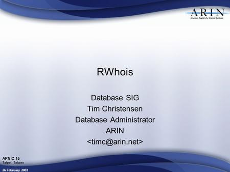 26 February 2003 APNIC 15 Taipei, Taiwan RWhois Database SIG Tim Christensen Database Administrator ARIN.
