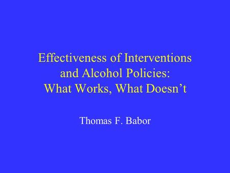 Effectiveness of Interventions and Alcohol Policies: What Works, What Doesn't Thomas F. Babor.