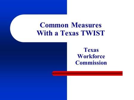 Common Measures With a Texas TWIST Texas Workforce Commission.