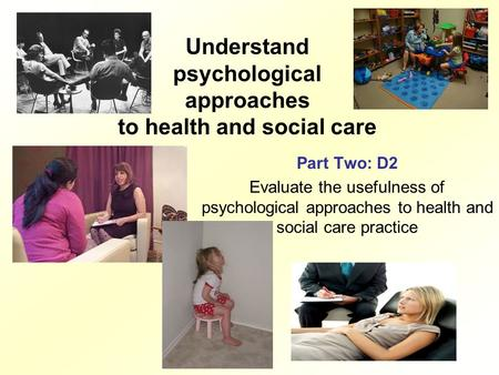 Understand psychological approaches to health and social care Part Two: D2 Evaluate the usefulness of psychological approaches to health and social care.