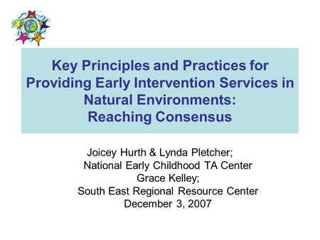 Key Principles and Practices for Providing Early Intervention Services in Natural Environments: Reaching Consensus Joicey Hurth & Lynda Pletcher; National.
